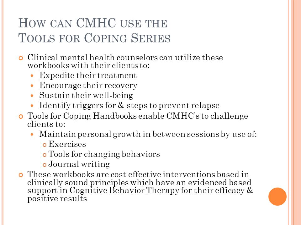 H OW CAN CMHC USE THE T OOLS FOR C OPING S ERIES Clinical mental health counselors can utilize these workbooks with their clients to: Expedite their treatment Encourage their recovery Sustain their well-being Identify triggers for & steps to prevent relapse Tools for Coping Handbooks enable CMHCs to challenge clients to: Maintain personal growth in between sessions by use of: Exercises Tools for changing behaviors Journal writing These workbooks are cost effective interventions based in clinically sound principles which have an evidenced based support in Cognitive Behavior Therapy for their efficacy & positive results