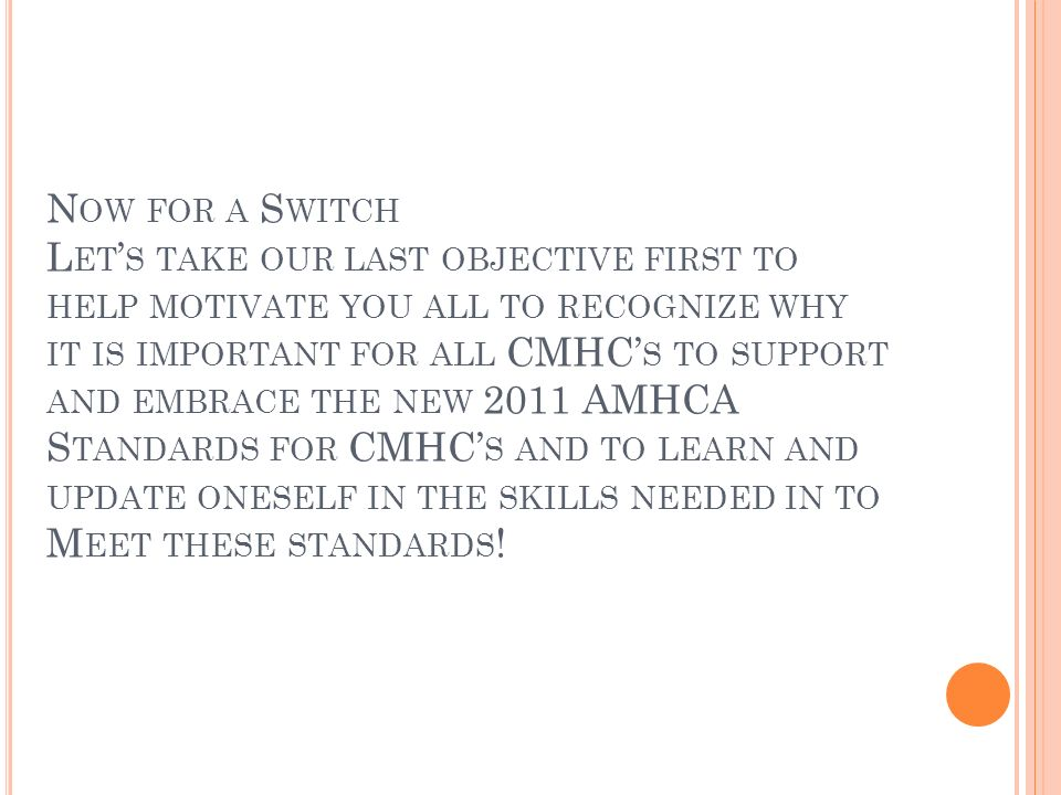 N OW FOR A S WITCH L ET S TAKE OUR LAST OBJECTIVE FIRST TO HELP MOTIVATE YOU ALL TO RECOGNIZE WHY IT IS IMPORTANT FOR ALL CMHC S TO SUPPORT AND EMBRACE THE NEW 2011 AMHCA S TANDARDS FOR CMHC S AND TO LEARN AND UPDATE ONESELF IN THE SKILLS NEEDED IN TO M EET THESE STANDARDS !