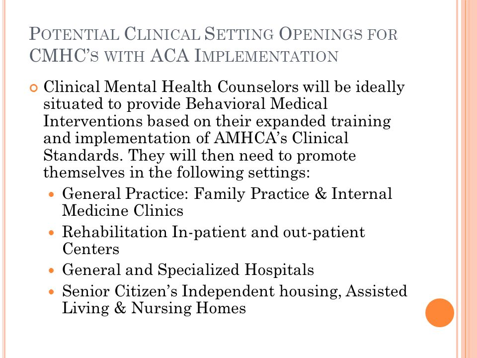 P OTENTIAL C LINICAL S ETTING O PENINGS FOR CMHC S WITH ACA I MPLEMENTATION Clinical Mental Health Counselors will be ideally situated to provide Behavioral Medical Interventions based on their expanded training and implementation of AMHCAs Clinical Standards.