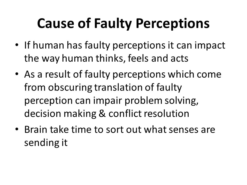 Cause of Faulty Perceptions If human has faulty perceptions it can impact the way human thinks, feels and acts As a result of faulty perceptions which