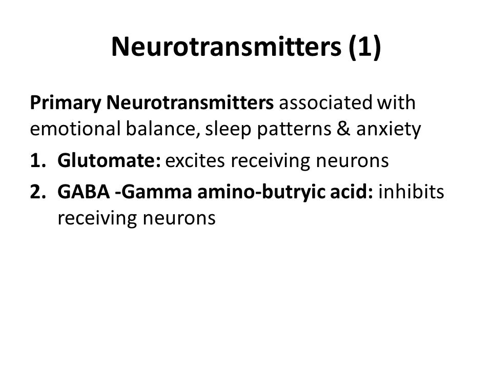 Neurotransmitters (1) Primary Neurotransmitters associated with emotional balance, sleep patterns & anxiety 1.Glutomate: excites receiving neurons 2.G