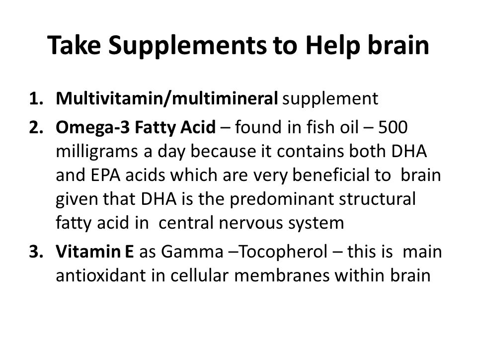 Take Supplements to Help brain 1.Multivitamin/multimineral supplement 2.Omega-3 Fatty Acid – found in fish oil – 500 milligrams a day because it conta