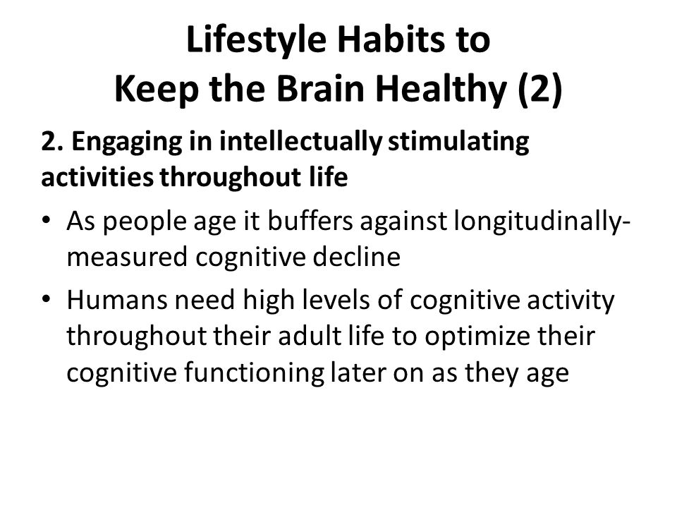 Lifestyle Habits to Keep the Brain Healthy (2) 2. Engaging in intellectually stimulating activities throughout life As people age it buffers against l