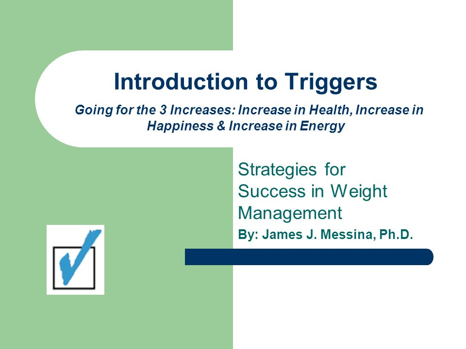 Introduction to Triggers Going for the 3 Increases: Increase in Health, Increase in Happiness & Increase in Energy Strategies for Success in Weight Ma