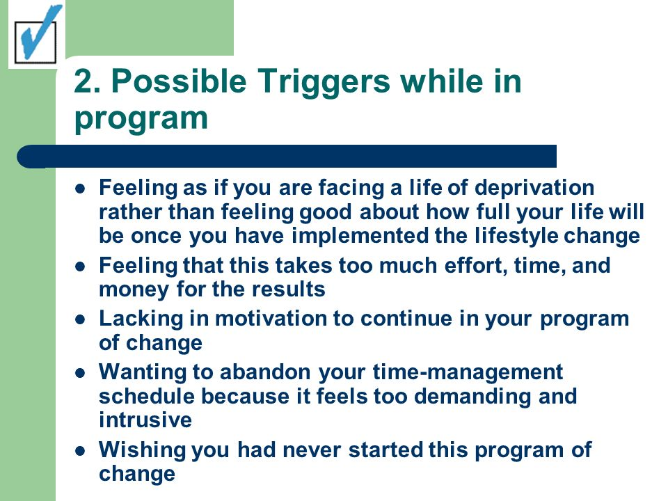 2. Possible Triggers while in program Feeling as if you are facing a life of deprivation rather than feeling good about how full your life will be onc