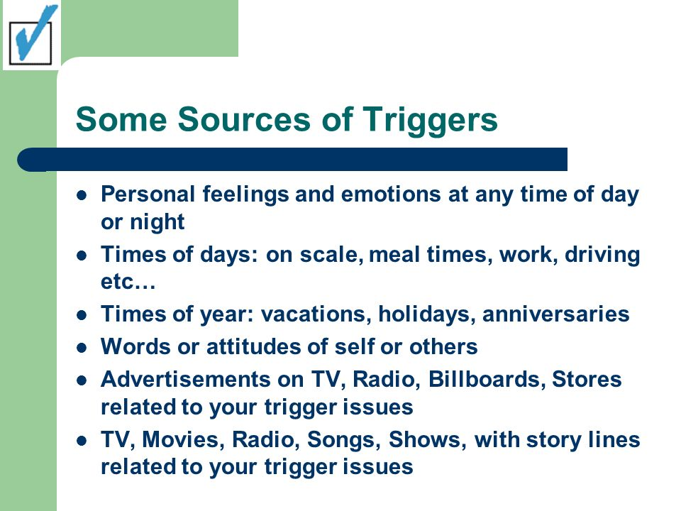 Some Sources of Triggers Personal feelings and emotions at any time of day or night Times of days: on scale, meal times, work, driving etc… Times of y
