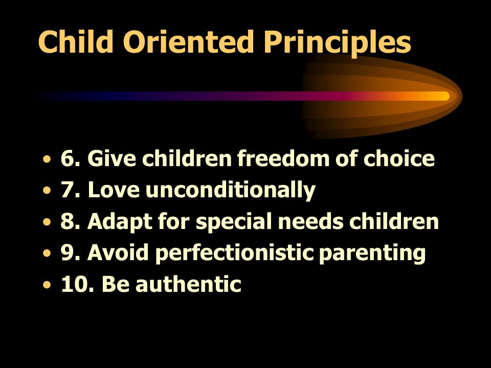 Child Oriented Principles 6. Give children freedom of choice 7.
