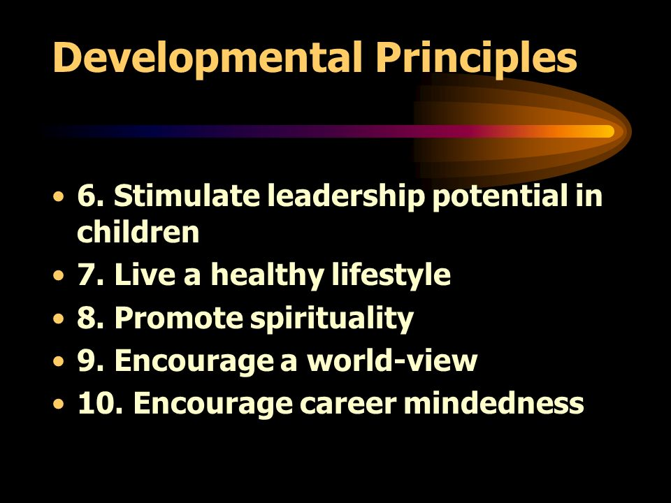 Developmental Principles 6. Stimulate leadership potential in children 7. Live a healthy lifestyle 8. Promote spirituality 9. Encourage a world-view 1