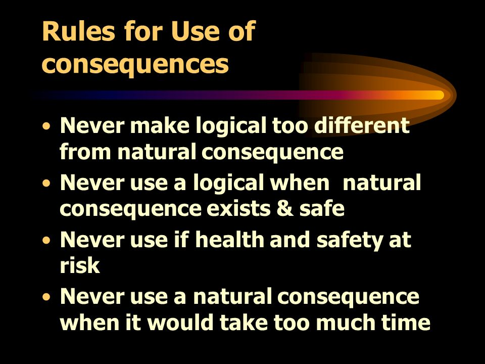 Rules for Use of consequences Never make logical too different from natural consequence Never use a logical when natural consequence exists & safe Never use if health and safety at risk Never use a natural consequence when it would take too much time