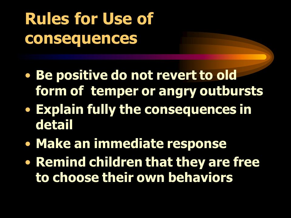 Rules for Use of consequences Be positive do not revert to old form of temper or angry outbursts Explain fully the consequences in detail Make an immediate response Remind children that they are free to choose their own behaviors
