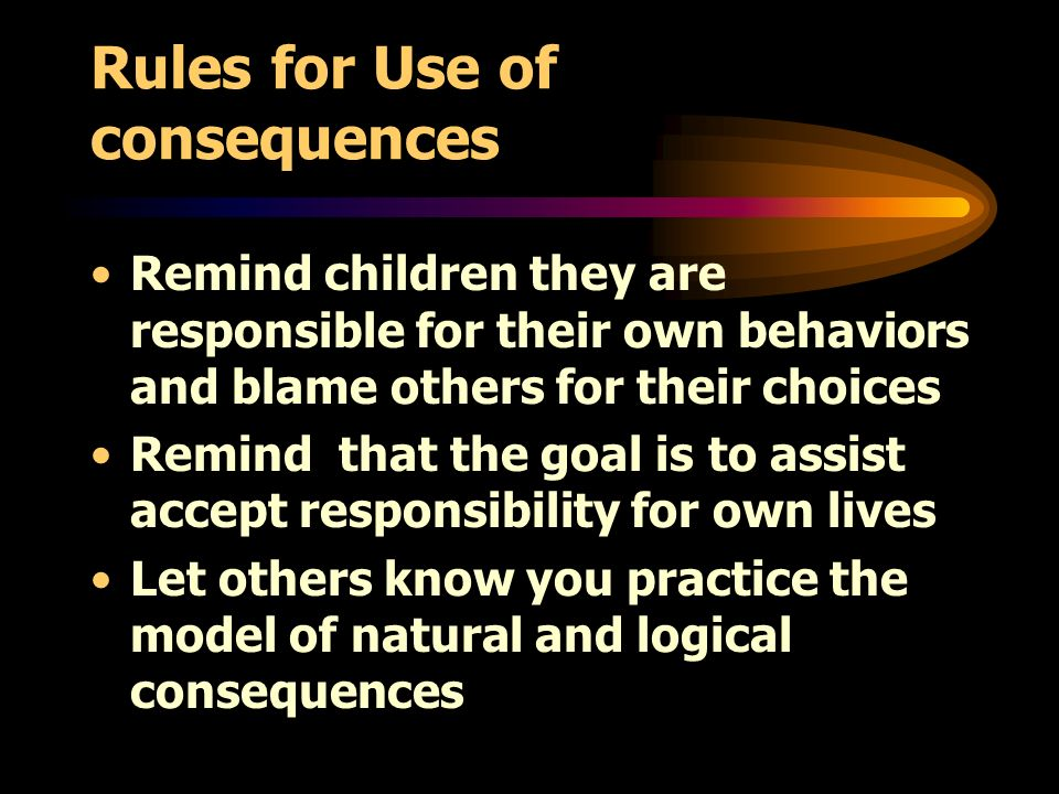 Rules for Use of consequences Remind children they are responsible for their own behaviors and blame others for their choices Remind that the goal is to assist accept responsibility for own lives Let others know you practice the model of natural and logical consequences