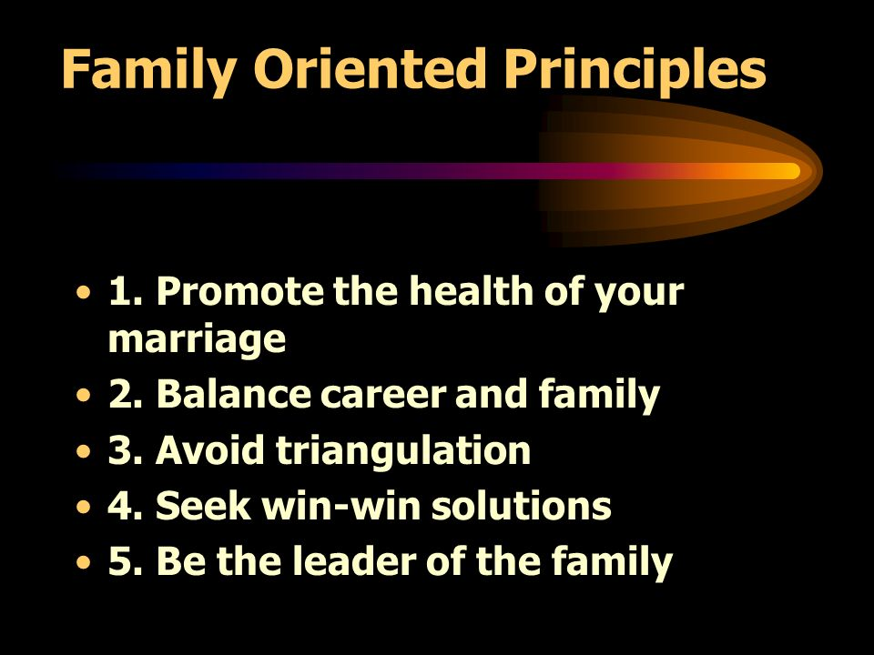 Family Oriented Principles 1. Promote the health of your marriage 2.