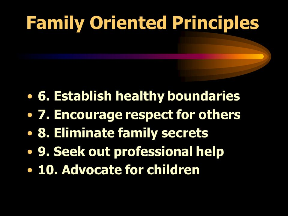 Family Oriented Principles 6. Establish healthy boundaries 7. Encourage respect for others 8. Eliminate family secrets 9. Seek out professional help 1