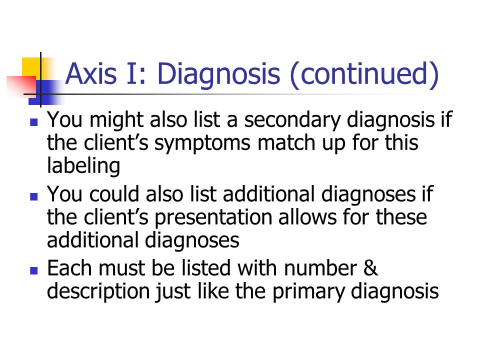 Axis I: Diagnosis (continued) You might also list a secondary diagnosis if the clients symptoms match up for this labeling You could also list additio