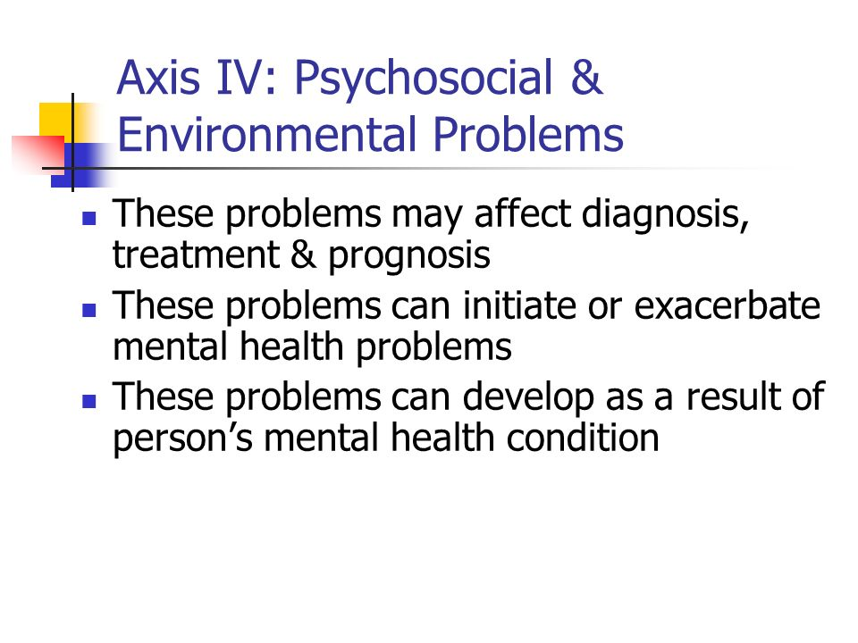 Axis IV: Psychosocial & Environmental Problems These problems may affect diagnosis, treatment & prognosis These problems can initiate or exacerbate me