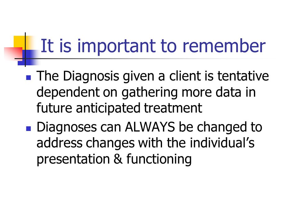 It is important to remember The Diagnosis given a client is tentative dependent on gathering more data in future anticipated treatment Diagnoses can A