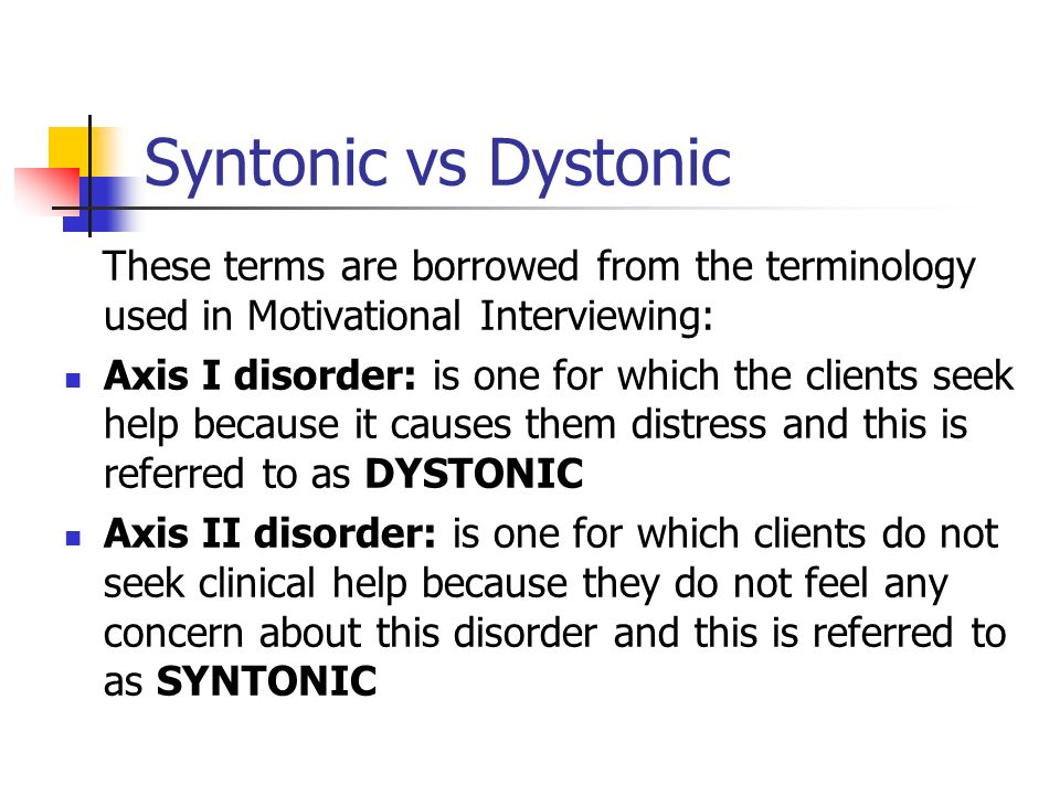 Syntonic vs Dystonic These terms are borrowed from the terminology used in Motivational Interviewing: Axis I disorder: is one for which the clients se