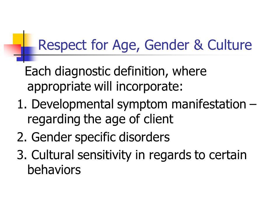 Respect for Age, Gender & Culture Each diagnostic definition, where appropriate will incorporate: 1. Developmental symptom manifestation – regarding t
