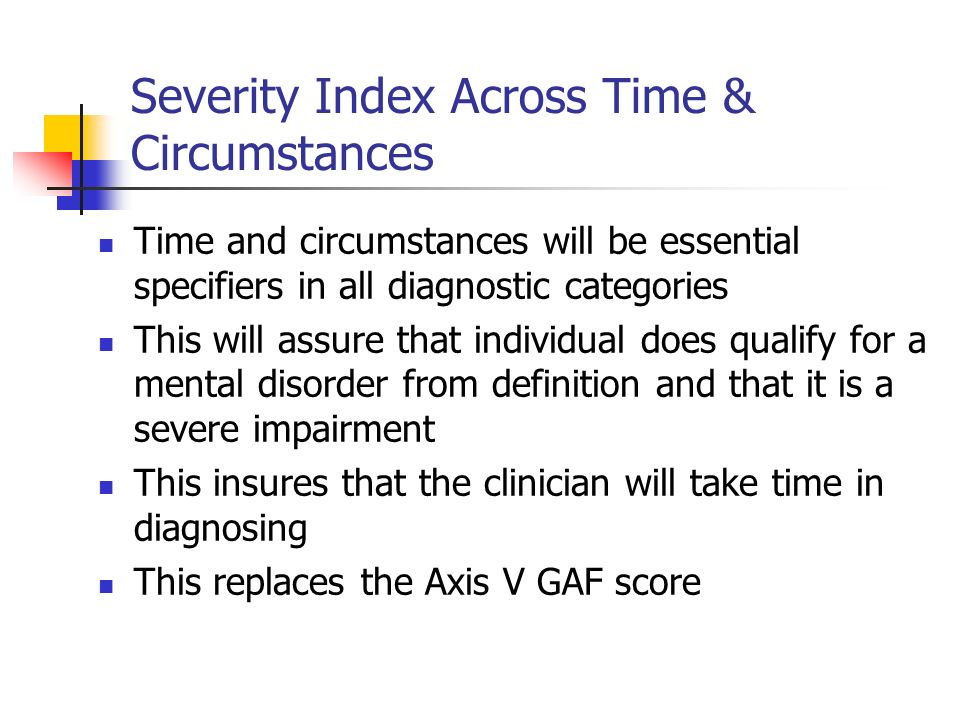 Severity Index Across Time & Circumstances Time and circumstances will be essential specifiers in all diagnostic categories This will assure that indi
