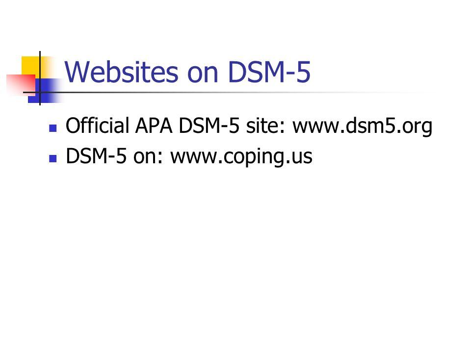 Websites on DSM-5 Official APA DSM-5 site: www.dsm5.org DSM-5 on: www.coping.us