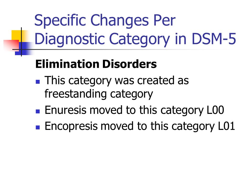Specific Changes Per Diagnostic Category in DSM-5 Elimination Disorders This category was created as freestanding category Enuresis moved to this cate
