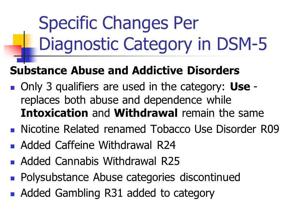Specific Changes Per Diagnostic Category in DSM-5 Substance Abuse and Addictive Disorders Only 3 qualifiers are used in the category: Use - replaces b