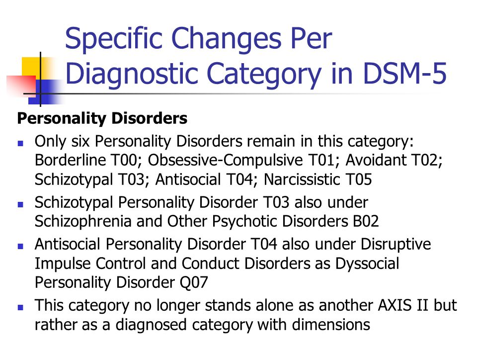 Specific Changes Per Diagnostic Category in DSM-5 Personality Disorders Only six Personality Disorders remain in this category: Borderline T00; Obsess