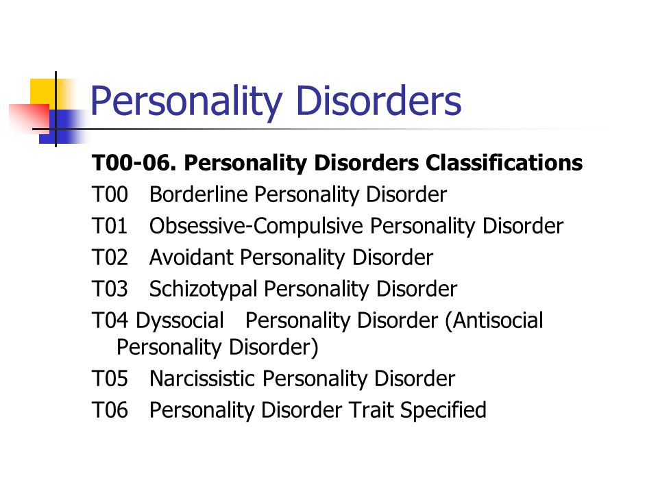 Personality Disorders T00-06. Personality Disorders Classifications T00 Borderline Personality Disorder T01 Obsessive-Compulsive Personality Disorder