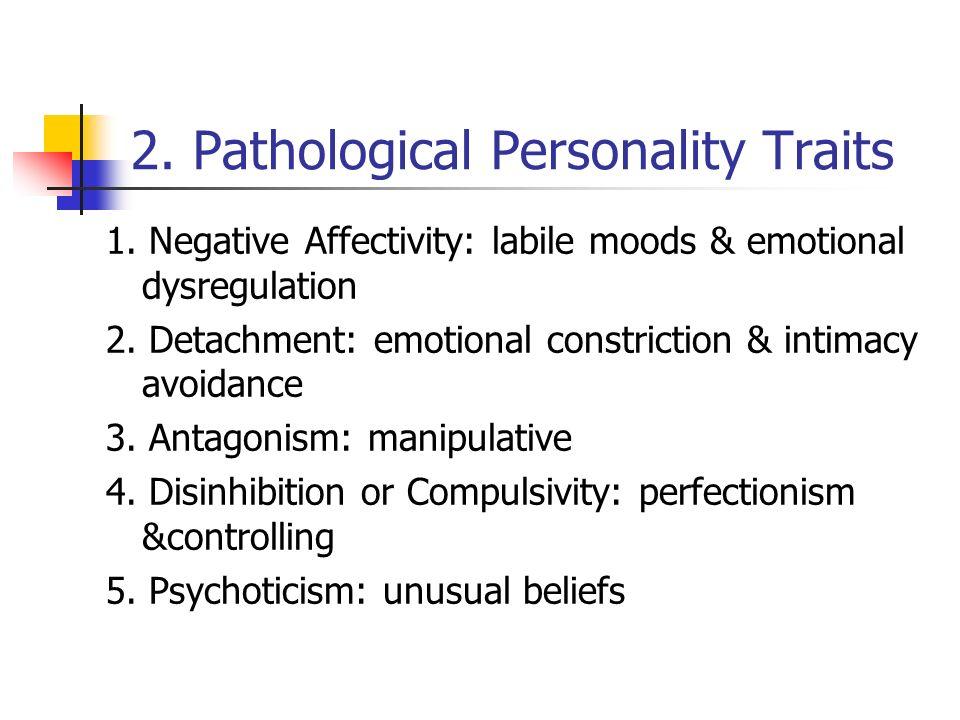 2. Pathological Personality Traits 1. Negative Affectivity: labile moods & emotional dysregulation 2. Detachment: emotional constriction & intimacy av