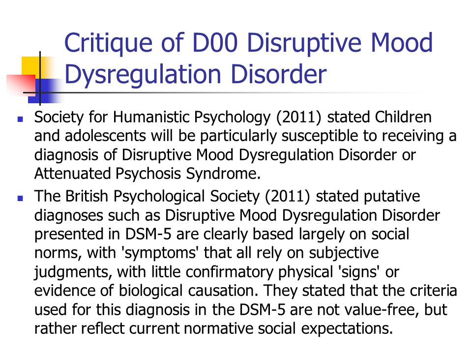 Critique of D00 Disruptive Mood Dysregulation Disorder Society for Humanistic Psychology (2011) stated Children and adolescents will be particularly s