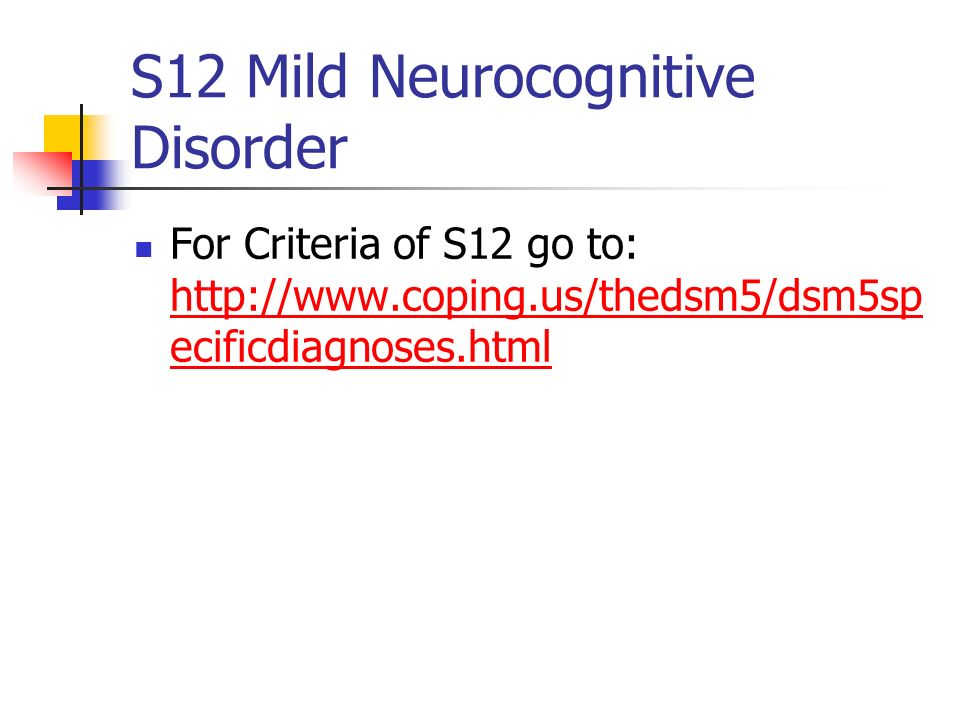 S12 Mild Neurocognitive Disorder For Criteria of S12 go to: http://www.coping.us/thedsm5/dsm5sp ecificdiagnoses.html http://www.coping.us/thedsm5/dsm5