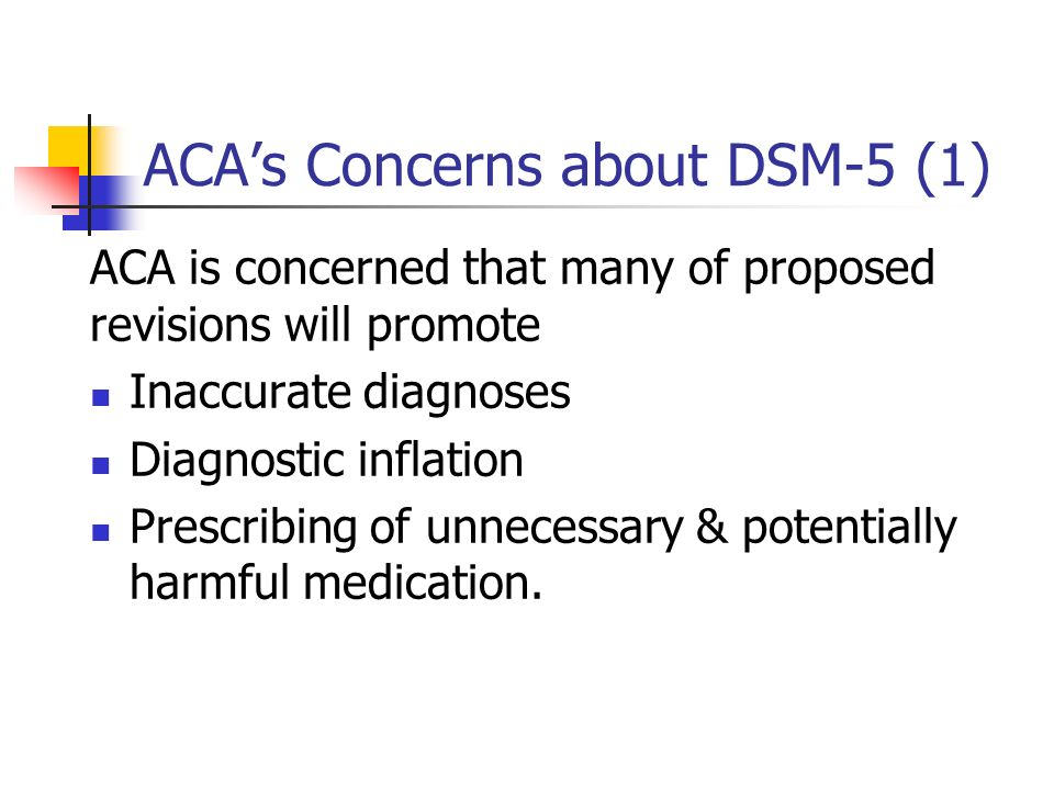 ACAs Concerns about DSM-5 (1) ACA is concerned that many of proposed revisions will promote Inaccurate diagnoses Diagnostic inflation Prescribing of u