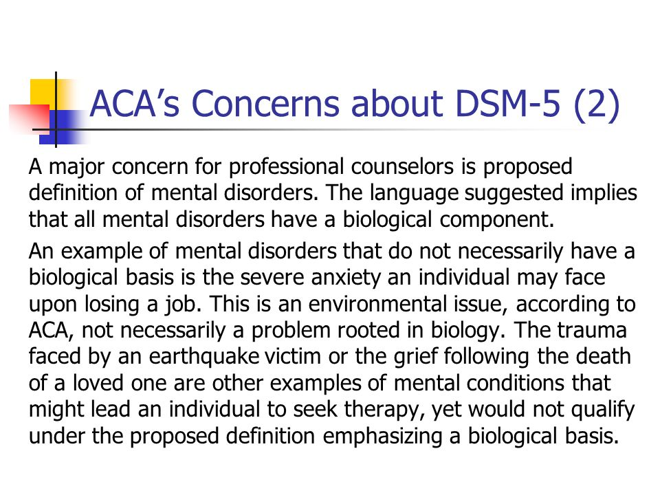 ACAs Concerns about DSM-5 (2) A major concern for professional counselors is proposed definition of mental disorders. The language suggested implies t