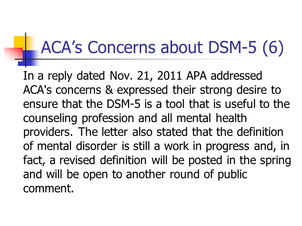 ACAs Concerns about DSM-5 (6) In a reply dated Nov. 21, 2011 APA addressed ACA's concerns & expressed their strong desire to ensure that the DSM-5 is
