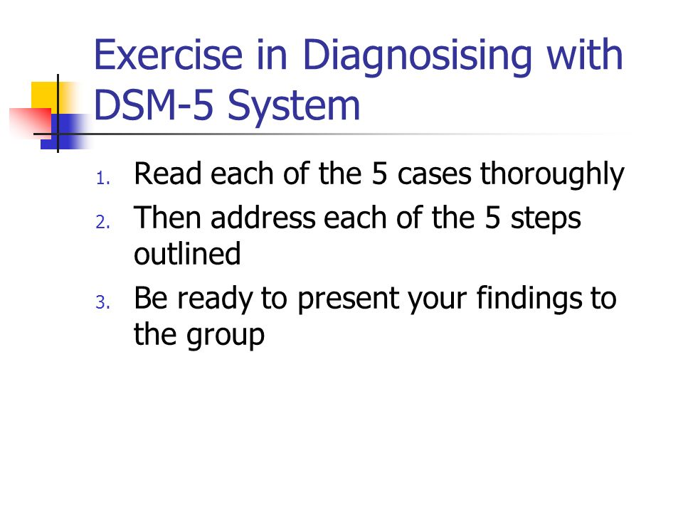 Exercise in Diagnosising with DSM-5 System 1. Read each of the 5 cases thoroughly 2. Then address each of the 5 steps outlined 3. Be ready to present