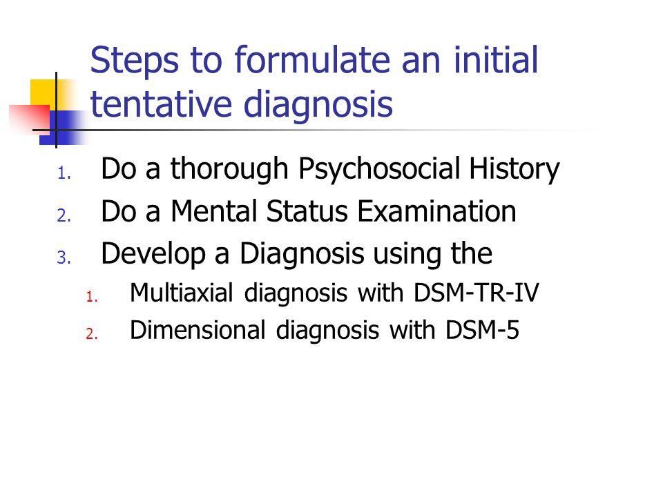 Steps to formulate an initial tentative diagnosis 1. Do a thorough Psychosocial History 2. Do a Mental Status Examination 3. Develop a Diagnosis using