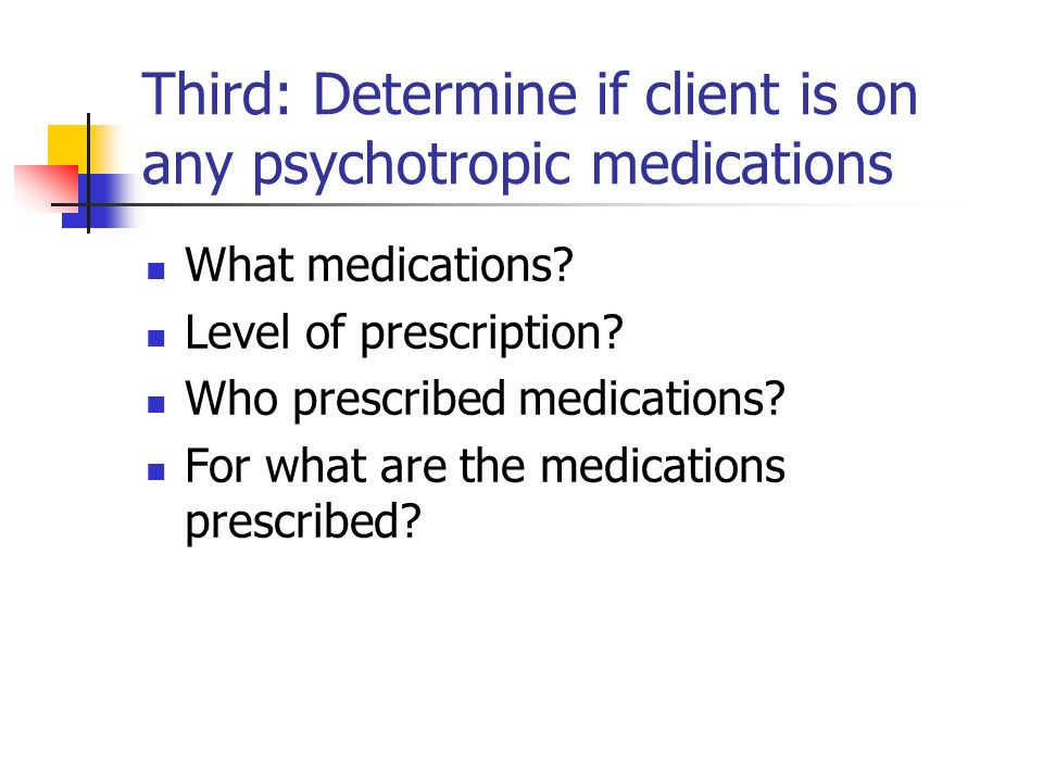 Third: Determine if client is on any psychotropic medications What medications? Level of prescription? Who prescribed medications? For what are the me