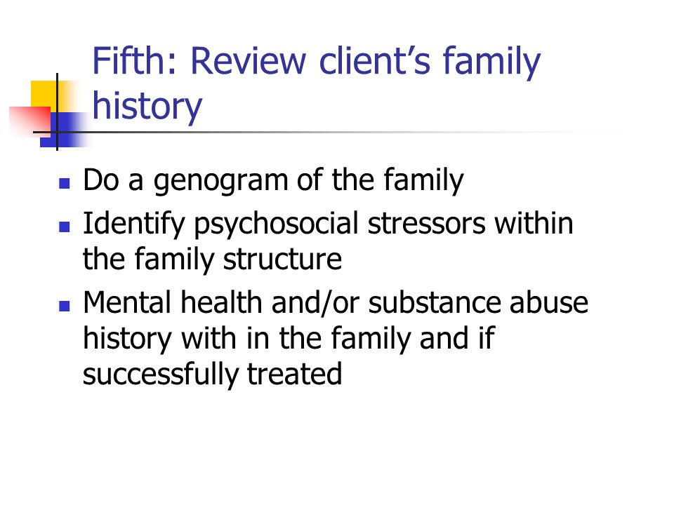 Fifth: Review clients family history Do a genogram of the family Identify psychosocial stressors within the family structure Mental health and/or subs