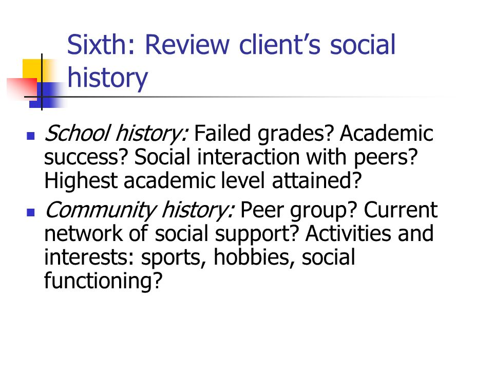 Sixth: Review clients social history School history: Failed grades? Academic success? Social interaction with peers? Highest academic level attained?