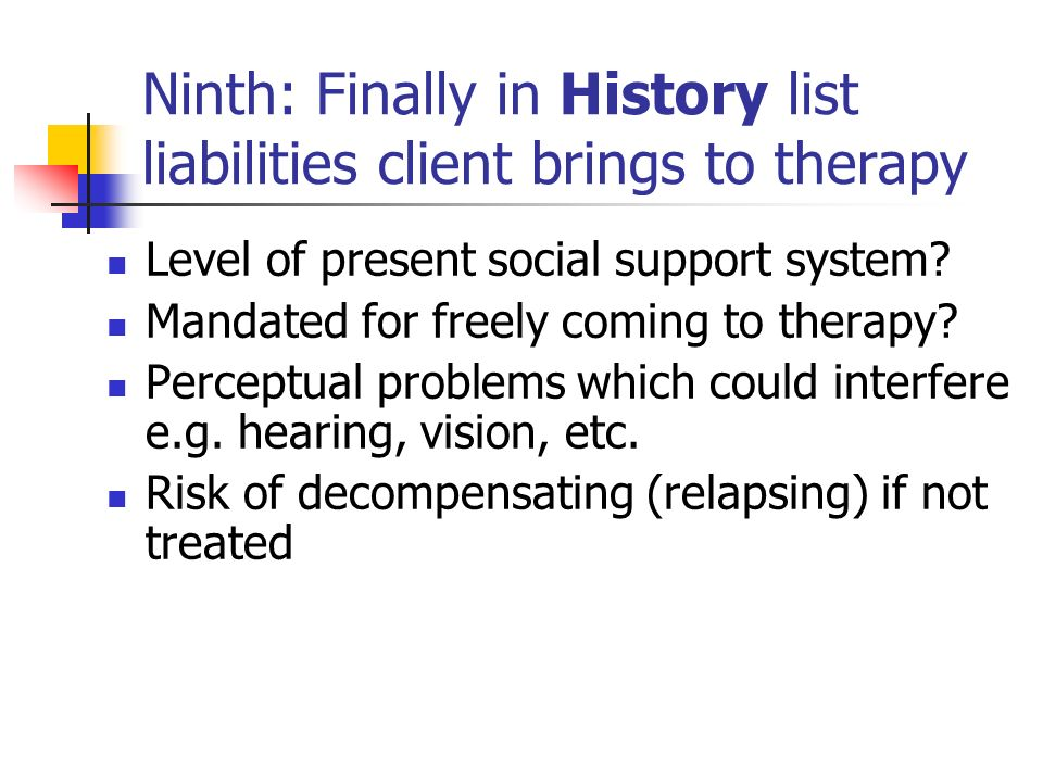 Ninth: Finally in History list liabilities client brings to therapy Level of present social support system? Mandated for freely coming to therapy? Per