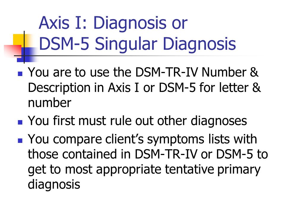 Axis I: Diagnosis or DSM-5 Singular Diagnosis You are to use the DSM-TR-IV Number & Description in Axis I or DSM-5 for letter & number You first must