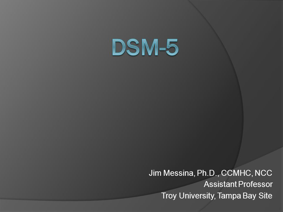 Objectives DSM-5 Workshop Update status of new DSM-5 Identify categories & changes in DSM-5 Suggest impact of DSM-5 for Professional Counselors Using DSM-5 for Improved Clinical Assessment, Diagnosis and Treatment Planning