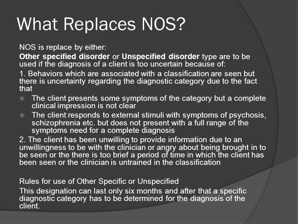What Replaces NOS? NOS is replace by either: Other specified disorder or Unspecified disorder type are to be used if the diagnosis of a client is too