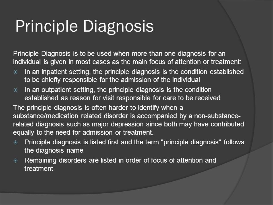 Principle Diagnosis Principle Diagnosis is to be used when more than one diagnosis for an individual is given in most cases as the main focus of atten