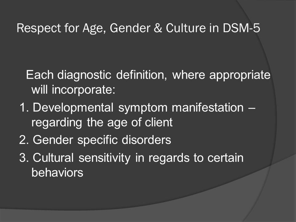 Respect for Age, Gender & Culture in DSM-5 Each diagnostic definition, where appropriate will incorporate: 1. Developmental symptom manifestation – re