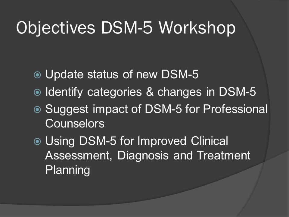 Objectives DSM-5 Workshop Update status of new DSM-5 Identify categories & changes in DSM-5 Suggest impact of DSM-5 for Professional Counselors Using
