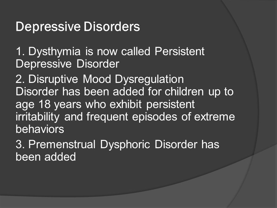 Depressive Disorders 1. Dysthymia is now called Persistent Depressive Disorder 2. Disruptive Mood Dysregulation Disorder has been added for children u