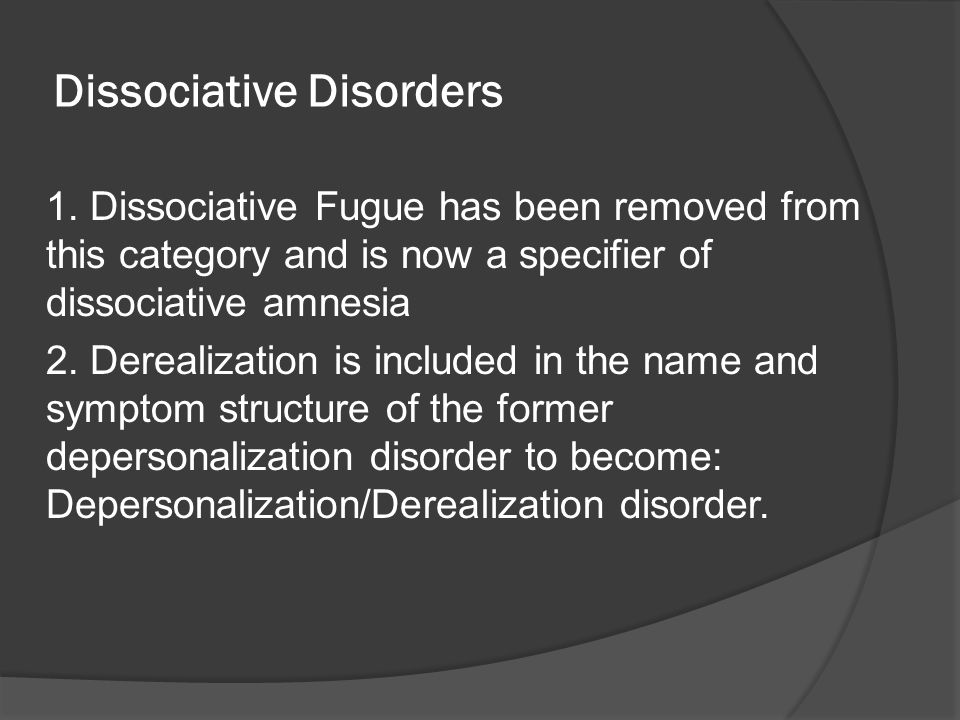 Dissociative Disorders 1. Dissociative Fugue has been removed from this category and is now a specifier of dissociative amnesia 2. Derealization is in