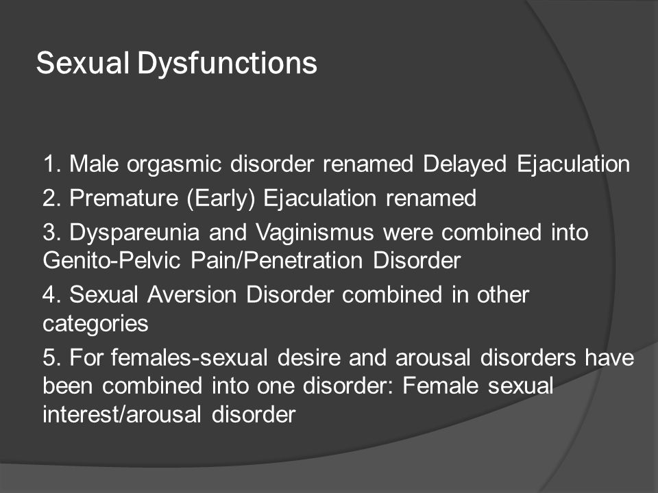 Sexual Dysfunctions 1. Male orgasmic disorder renamed Delayed Ejaculation 2. Premature (Early) Ejaculation renamed 3. Dyspareunia and Vaginismus were