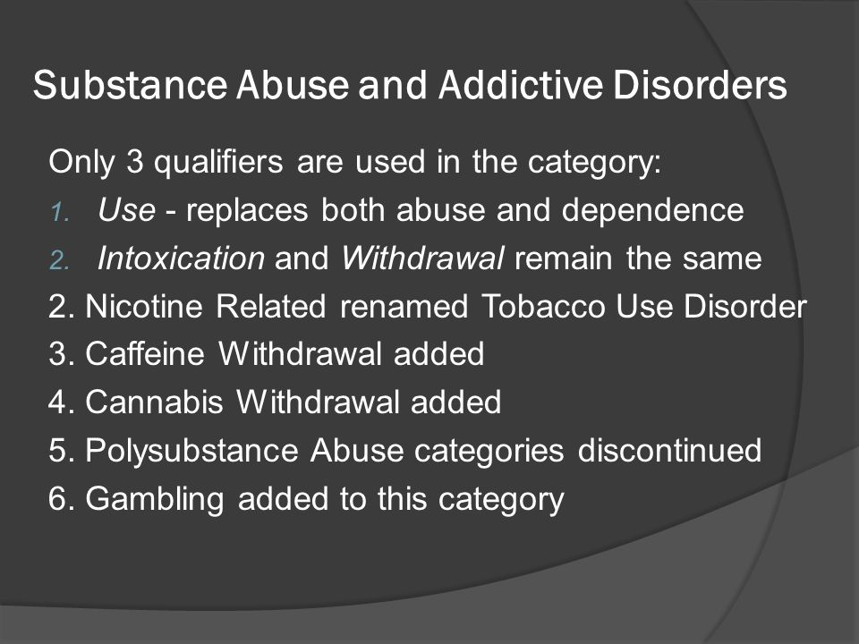 Substance Abuse and Addictive Disorders Only 3 qualifiers are used in the category: 1. Use - replaces both abuse and dependence 2. Intoxication and Wi